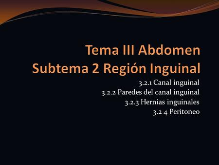 3.2.1 Canal inguinal 3.2.2 Paredes del canal inguinal 3.2.3 Hernias inguinales 3.2 4 Peritoneo.