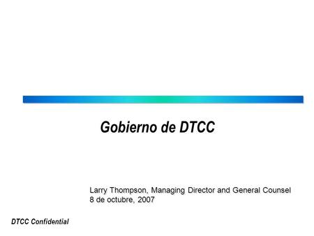 DTCC Confidential Gobierno de DTCC Larry Thompson, Managing Director and General Counsel 8 de octubre, 2007 Larry Thompson, Managing Director and General.