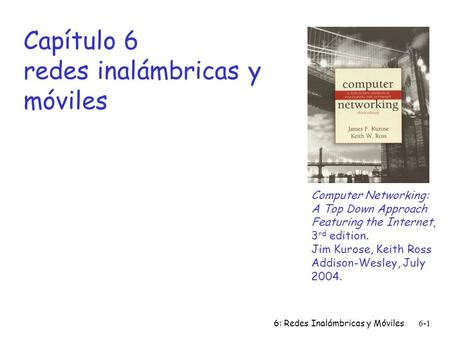 6: Redes Inalámbricas y Móviles6-1 Capítulo 6 redes inalámbricas y móviles Computer Networking: A Top Down Approach Featuring the Internet, 3 rd edition.