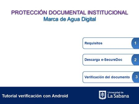 Tutorial verificación con Android Requisitos 1 Descarga e-SecureDoc 2 Verificación del documento 3 PROTECCIÓN DOCUMENTAL INSTITUCIONAL Marca de Agua Digital.