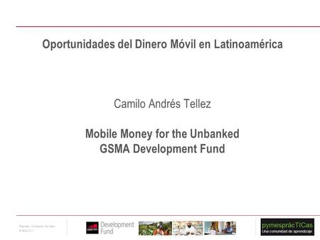 1 Restricted - Confidential Information © GSMA 2011 Oportunidades del Dinero Móvil en Latinoamérica Camilo Andrés Tellez Mobile Money for the Unbanked.