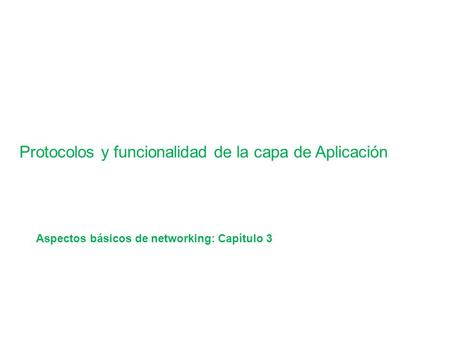 Application Layer Functionality and Protocols Protocolos y funcionalidad de la capa de Aplicación Aspectos básicos de networking: Capítulo 3.