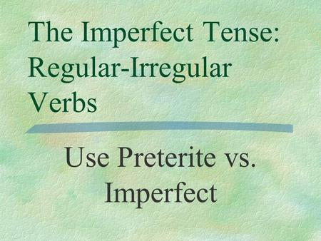 The Imperfect Tense: Regular-Irregular Verbs Use Preterite vs. Imperfect.