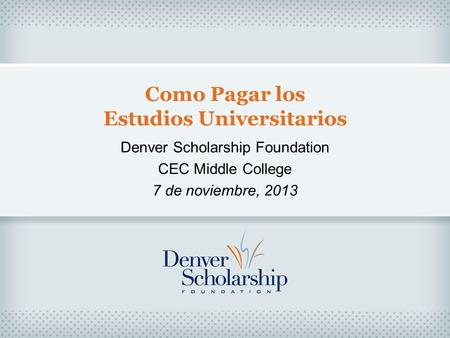 Como Pagar los Estudios Universitarios Denver Scholarship Foundation CEC Middle College 7 de noviembre, 2013.