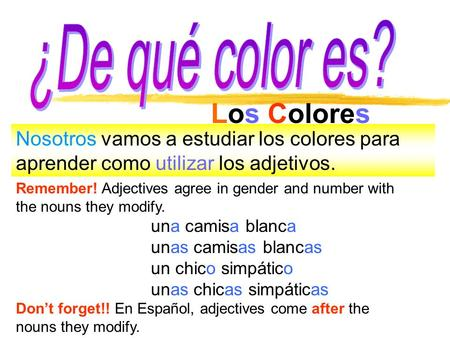 Los Colores Nosotros vamos a estudiar los colores para aprender como utilizar los adjetivos. Remember! Adjectives agree in gender and number with the nouns.