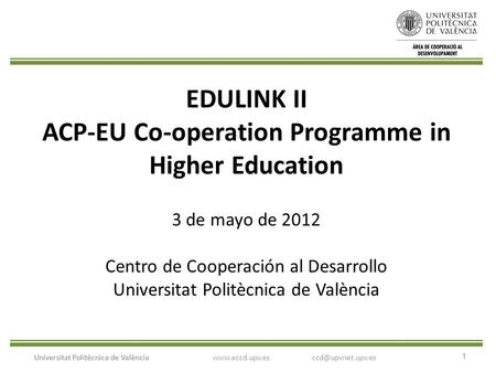1 Universitat Politècnica de València EDULINK II ACP-EU Co-operation Programme in Higher Education 3 de mayo de 2012 Centro de Cooperación al Desarrollo.