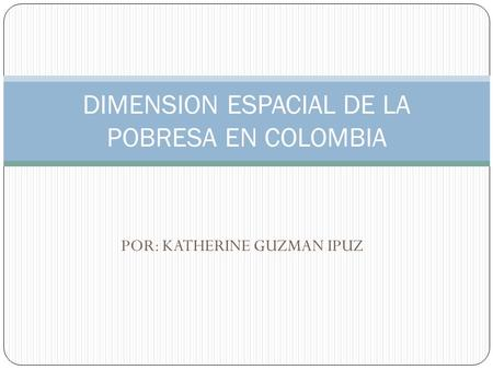 DIMENSION ESPACIAL DE LA POBRESA EN COLOMBIA