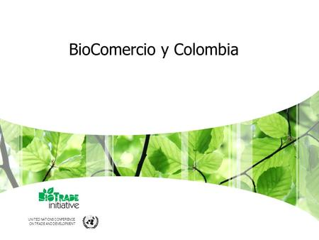 UNITED NATIONS CONFERENCE ON TRADE AND DEVELOPMENT BioComercio y Colombia.