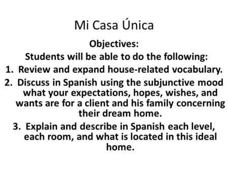 Mi Casa Única Objectives: Students will be able to do the following: 1.Review and expand house-related vocabulary. 2.Discuss in Spanish using the subjunctive.