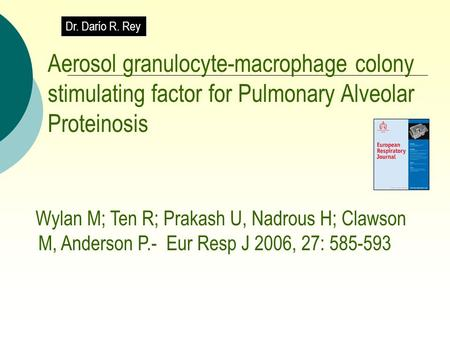Aerosol granulocyte-macrophage colony stimulating factor for Pulmonary Alveolar Proteinosis Wylan M; Ten R; Prakash U, Nadrous H; Clawson M, Anderson P.-