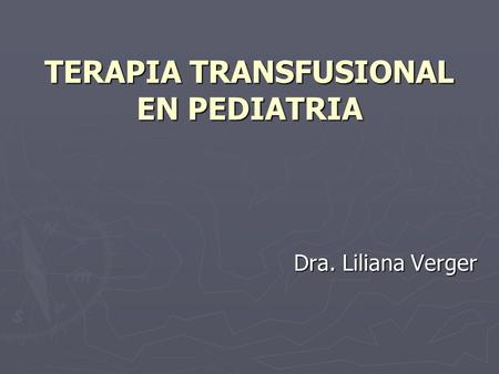 TERAPIA TRANSFUSIONAL EN PEDIATRIA Dra. Liliana Verger.