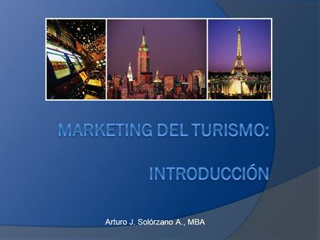 Arturo J. Solórzano A., MBA. Resumen general El marketing de turismo es único; El concepto de Marketing Definición de Marketing de Turismo Características.