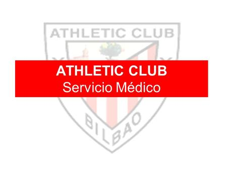 ATHLETIC CLUB Servicio Médico. AREA ASISTENCIAL FORMACION AREA DE OPTIMIZACION DE LA CONDICION FISICA AREA DE PREVENCION LESIONAL SERVICIO MEDICO Athletic.