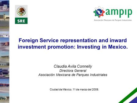 Foreign Service representation and inward investment promotion: Investing in Mexico. Claudia Avila Connelly Directora General Asociación Mexicana de Parques.