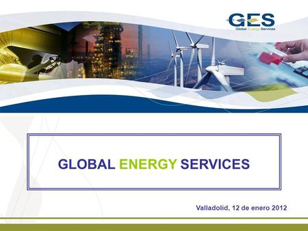 GLOBAL ENERGY SERVICES Valladolid, 12 de enero 2012.