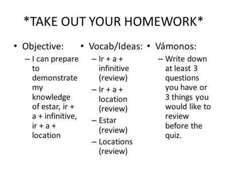 *TAKE OUT YOUR HOMEWORK* Objective: – I can prepare to demonstrate my knowledge of estar, ir + a + infinitive, ir + a + location Vocab/Ideas: – Ir + a.
