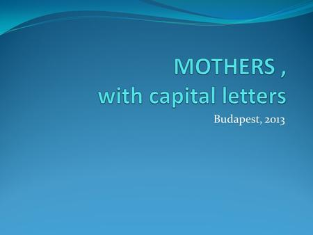 Budapest, 2013. WE ARE MOTHERS Because we want to be. Because nobody can love our kids more than what we do. 2009.