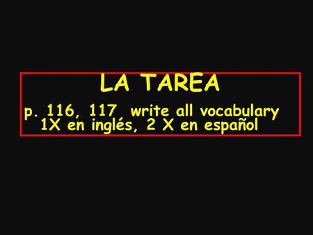 LA TAREA p. 116, 117 write all vocabulary 1X en inglés, 2 X en español.