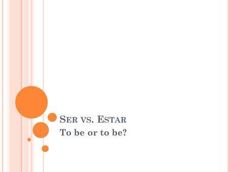 S ER VS. E STAR To be or to be?. S ER VS. E STAR Both mean to be Both are irregular in conjugation. These are the only similarities. In English, there.