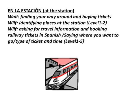 EN LA ESTACIÓN (at the station) Walt: finding your way around and buying tickets Wilf: Identifying places at the station (Level1-2) Wilf: asking for travel.
