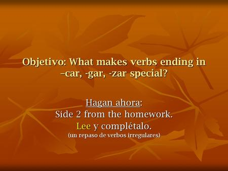 Objetivo: What makes verbs ending in –car, -gar, -zar special? Hagan ahora: Side 2 from the homework. Lee y complétalo. (un repaso de verbos irregulares)