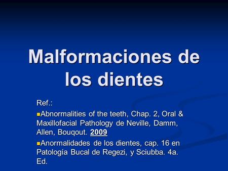 Malformaciones de los dientes Ref.: Abnormalities of the teeth, Chap. 2, Oral & Maxillofacial Pathology de Neville, Damm, Allen, Bouqout. 2009 Abnormalities.