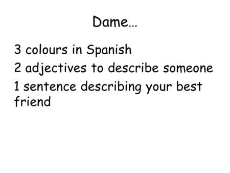Dame… 3 colours in Spanish 2 adjectives to describe someone 1 sentence describing your best friend.