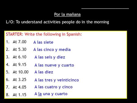 ______________________ Por la mañana L/O: To understand activities people do in the morning STARTER: Write the following in Spanish: 1.At 7.00 2.At 5.30.