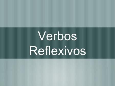 Verbos Reflexivos. A verb is reflexive when the subject and the object are the same.