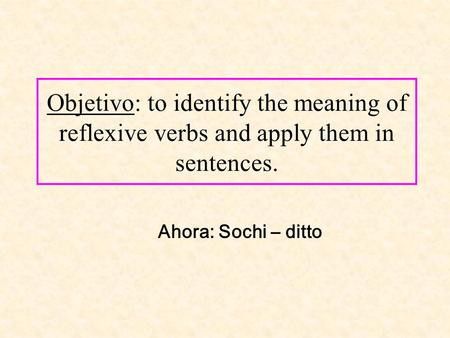 Objetivo: to identify the meaning of reflexive verbs and apply them in sentences. Ahora: Sochi – ditto.