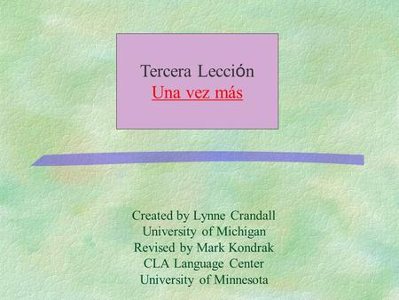 Created by Lynne Crandall University of Michigan Revised by Mark Kondrak CLA Language Center University of Minnesota Tercera Lecci ó n Una vez más.