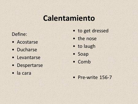 Calentamiento Define: Acostarse Ducharse Levantarse Despertarse la cara to get dressed the nose to laugh Soap Comb Pre-write 156-7.