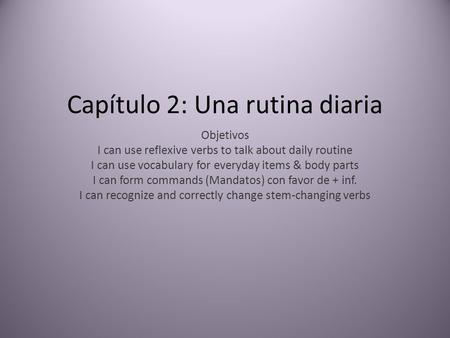 Capítulo 2: Una rutina diaria Objetivos I can use reflexive verbs to talk about daily routine I can use vocabulary for everyday items & body parts I can.