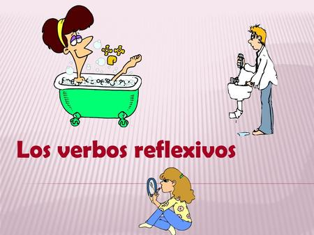 Los verbos reflexivos In this presentation, we are going to look at a special group of verbs called reflexives Lets start out by thinking of the English.