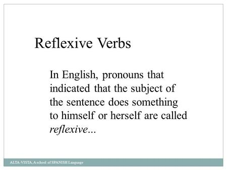 Reflexive Verbs In English, pronouns that indicated that the subject of the sentence does something to himself or herself are called reflexive... ALTA-VISTA,