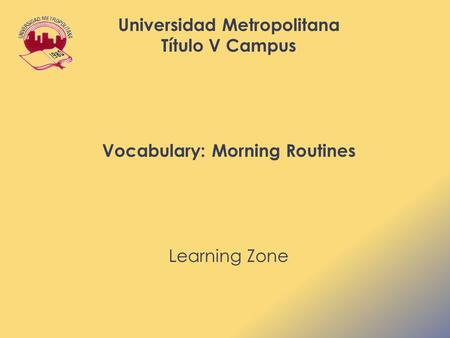Universidad Metropolitana Título V Campus Vocabulary: Morning Routines Learning Zone.