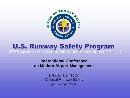 International Conference on Modern Airport Management Bill Davis, Director Office of Runway Safety March 26, 2003 U.S. Runway Safety Program (El Programa.