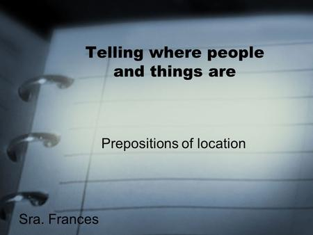 Telling where people and things are Prepositions of location Sra. Frances.