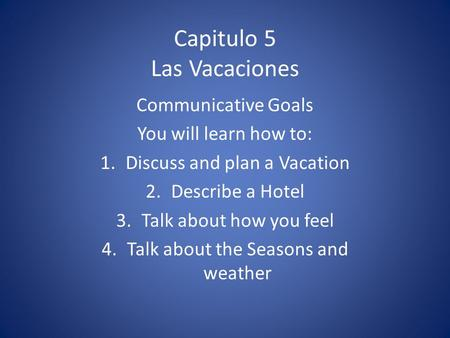 Capitulo 5 Las Vacaciones Communicative Goals You will learn how to: 1.Discuss and plan a Vacation 2.Describe a Hotel 3.Talk about how you feel 4.Talk.