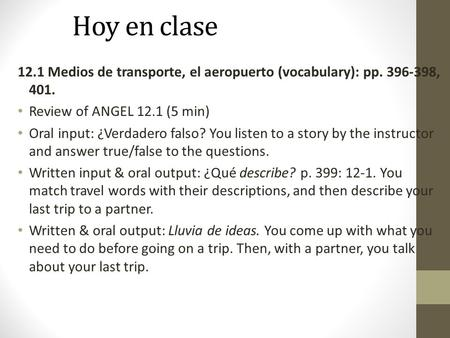 Hoy en clase 12.1 Medios de transporte, el aeropuerto (vocabulary): pp. 396-398, 401. Review of ANGEL 12.1 (5 min) Oral input: ¿Verdadero falso? You listen.