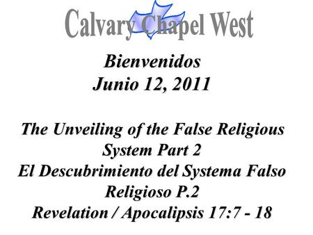Bienvenidos Junio 12, 2011 The Unveiling of the False Religious System Part 2 El Descubrimiento del Systema Falso Religioso P.2 Revelation / Apocalipsis.