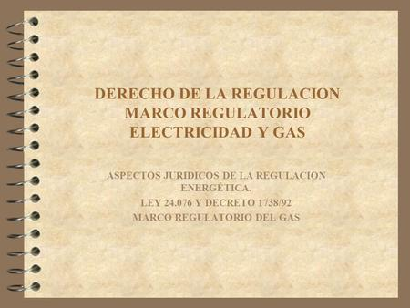 DERECHO DE LA REGULACION MARCO REGULATORIO ELECTRICIDAD Y GAS ASPECTOS JURIDICOS DE LA REGULACION ENERGÉTICA. LEY 24.076 Y DECRETO 1738/92 MARCO REGULATORIO.
