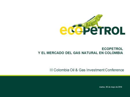 Martes, 06 de mayo de 2014 ECOPETROL Y EL MERCADO DEL GAS NATURAL EN COLOMBIA III Colombia Oil & Gas Investment Conference.