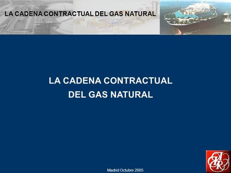 Madrid Octubre 2005 LA CADENA CONTRACTUAL DEL GAS NATURAL LA CADENA CONTRACTUAL DEL GAS NATURAL.