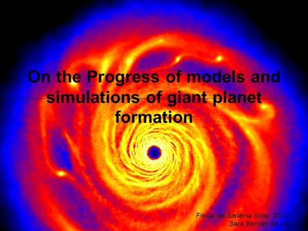 On the Progress of models and simulations of giant planet formation Física del Sistema Solar, 2012 Sara Bertrán de Lis.