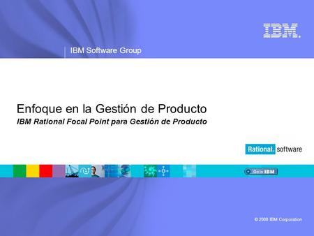 ® IBM Software Group © 2008 IBM Corporation Enfoque en la Gestión de Producto IBM Rational Focal Point para Gestión de Producto.
