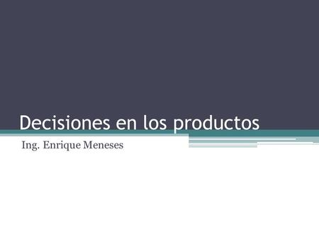 Decisiones en los productos Ing. Enrique Meneses.
