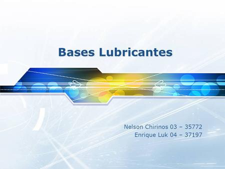 Nelson Chirinos 03 – 35772 Enrique Luk 04 – 37197 Bases Lubricantes.