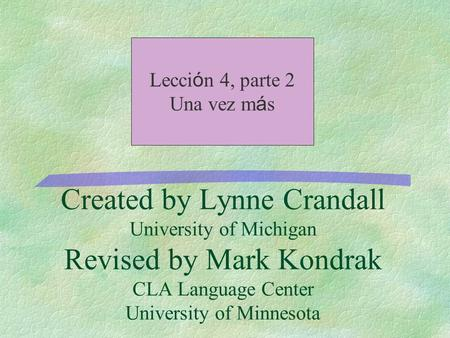Created by Lynne Crandall University of Michigan Revised by Mark Kondrak CLA Language Center University of Minnesota Lecci ó n 4, parte 2 Una vez m á