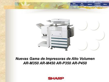Basic Specifications Key Feature Options Competitive Comparison Others Nuevas Gama de Impresoras de Alto Volumen AR-M350 AR-M450 AR-P350 AR-P450.